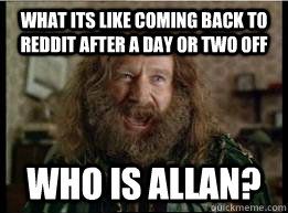 What its like coming back to reddit after a day or two off Who is allan? - What its like coming back to reddit after a day or two off Who is allan?  What year is it