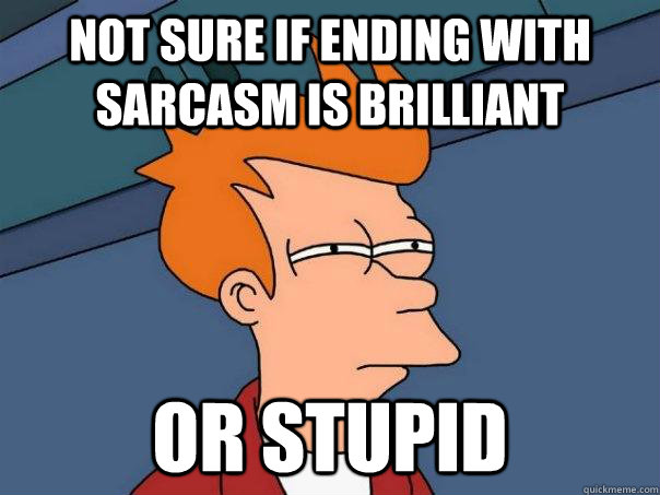 Not sure if ending with sarcasm is brilliant Or stupid - Not sure if ending with sarcasm is brilliant Or stupid  Futurama Fry