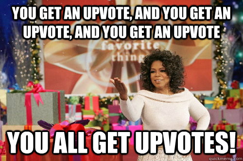 You get an upvote, and you get an upvote, and you get an upvote you all get upvotes!