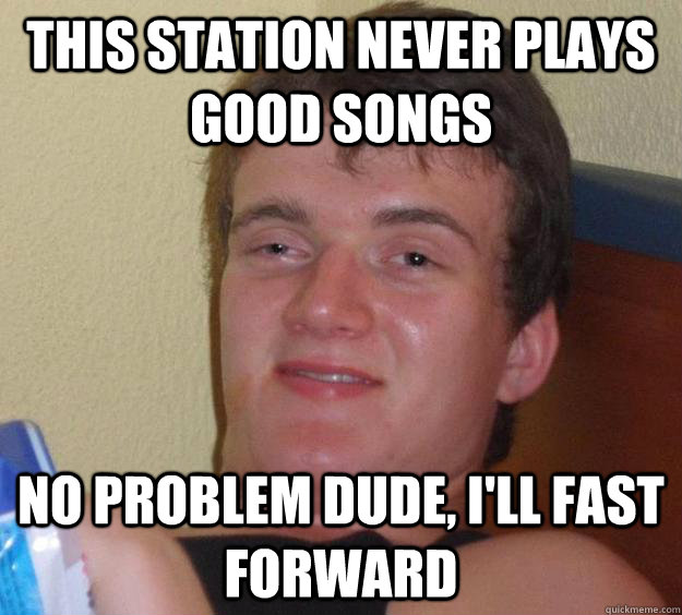 this station never plays good songs no problem dude, i'll fast forward - this station never plays good songs no problem dude, i'll fast forward  10 Guy