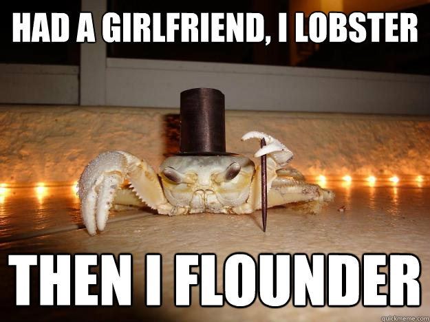 had a girlfriend, i lobster then i flounder  Fancy Crab