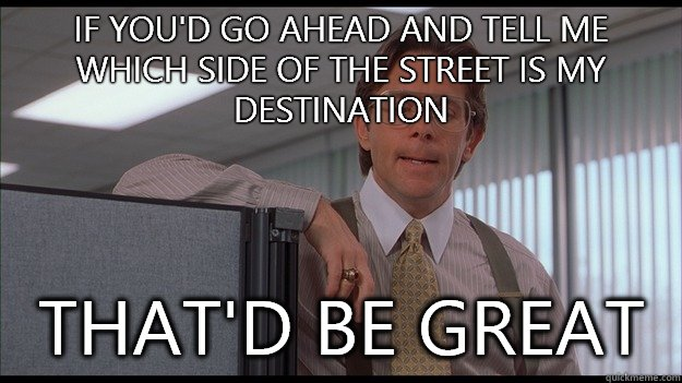 If you'd go ahead and tell me which side of the street is my destination  That'd be great  officespace