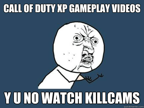 Call of Duty XP Gameplay videos Y u no watch killcams - Call of Duty XP Gameplay videos Y u no watch killcams  Y U No