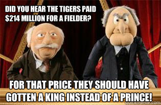 Did you hear the Tigers paid $214 million for a fielder? For that price they should have gotten a king instead of a prince!