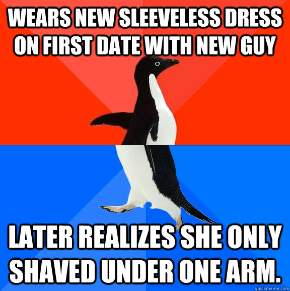 Wears new sleeveless dress on first date with new guy Later realizes she only shaved under one arm. - Wears new sleeveless dress on first date with new guy Later realizes she only shaved under one arm.  Socially Awesome Awkward Penguin