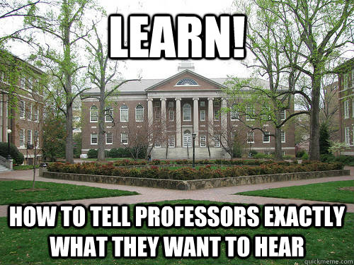 LEARN!  How to tell professors exactly what they want to hear - LEARN!  How to tell professors exactly what they want to hear  Scumbag University