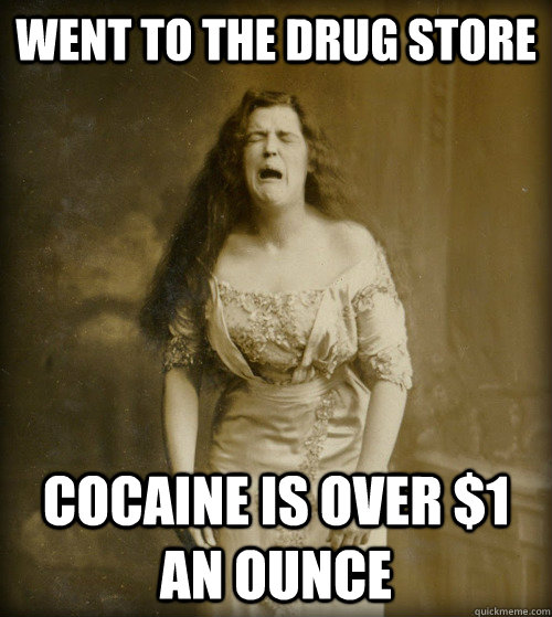 went to the drug store cocaine is over $1 an ounce - went to the drug store cocaine is over $1 an ounce  1890s Problems