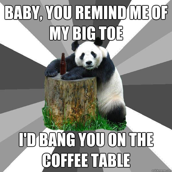 baby, You remind me of my big toe  i'd bang you on the coffee table - baby, You remind me of my big toe  i'd bang you on the coffee table  Pickup-Line Panda