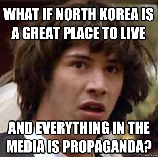 What if north korea is a great place to live and for Good place to live
