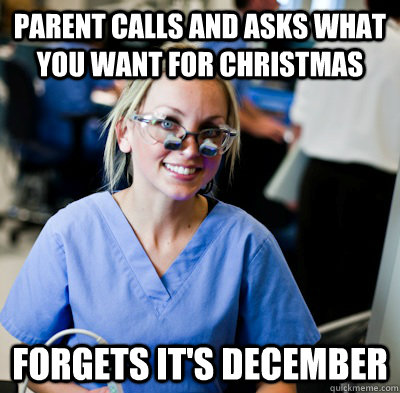 parent calls and asks what you want for christmas forgets it's december - parent calls and asks what you want for christmas forgets it's december  overworked dental student