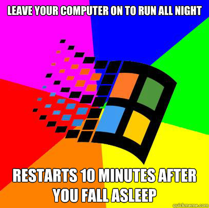 Leave your computer on to run all night Restarts 10 minutes after you fall asleep - Leave your computer on to run all night Restarts 10 minutes after you fall asleep  Scumbag windows