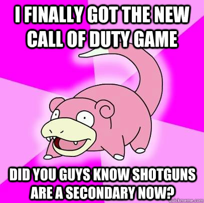 I finally got the new call of duty game  did you guys know shotguns are a secondary now? - I finally got the new call of duty game  did you guys know shotguns are a secondary now?  Slowpoke
