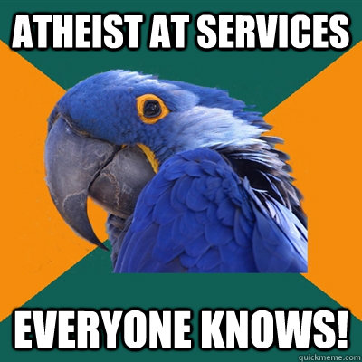 Atheist at services everyone knows! - Atheist at services everyone knows!  Paranoid Parrot
