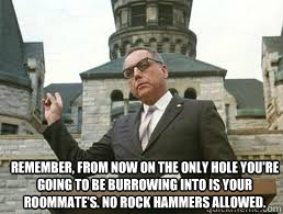 remember, from now on the only hole you're going to be burrowing into is your roommate's. no rock hammers allowed. - remember, from now on the only hole you're going to be burrowing into is your roommate's. no rock hammers allowed.  Misc