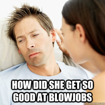 how did she get so good at blowjobs