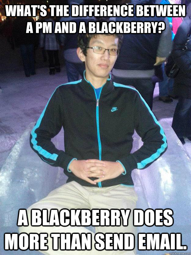 What's the difference between a PM and a blackberry? A Blackberry does more than send email. - What's the difference between a PM and a blackberry? A Blackberry does more than send email.  self hating program manager