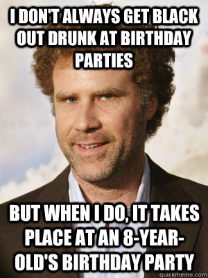 I don't always get black out drunk at birthday parties but when I do, it takes place at an 8-year-old's birthday party