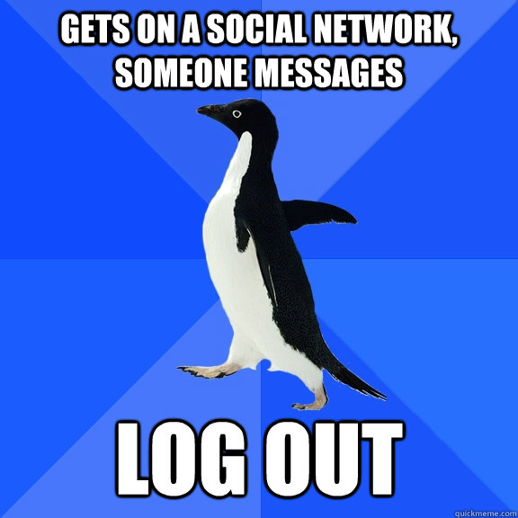 Gets on a social network, someone messages log out - Gets on a social network, someone messages log out  Socially Awkward Penguin