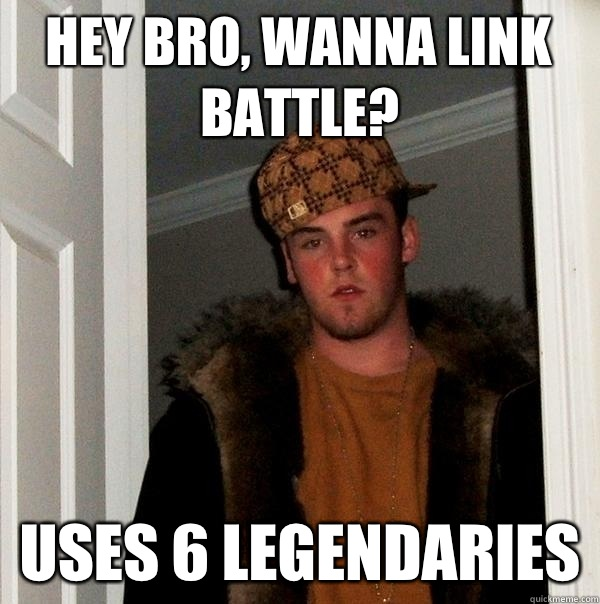 Hey bro, wanna link battle? Uses 6 legendaries - Hey bro, wanna link battle? Uses 6 legendaries  Scumbag Steve