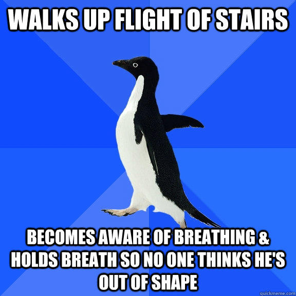 Walks up flight of stairs Becomes aware of breathing & holds breath so no one thinks he's out of shape  Socially Awkward Penguin