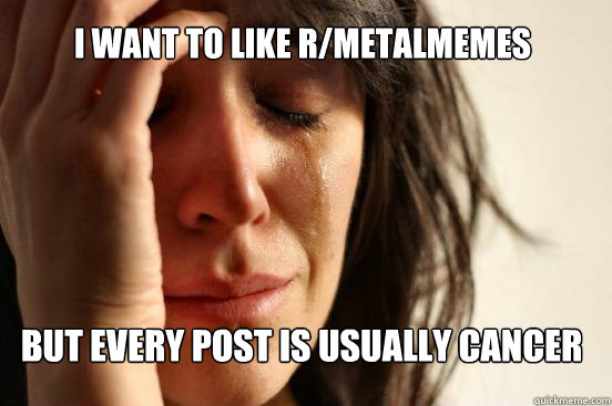 i want to like R/MetalMemes but every post is usually cancer - i want to like R/MetalMemes but every post is usually cancer  First World Problems