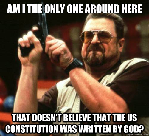 Am I the only one around here that doesn't believe that the US constitution was written by God? - Am I the only one around here that doesn't believe that the US constitution was written by God?  Misc