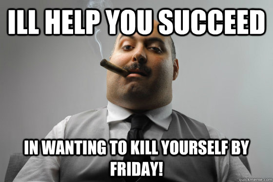 Ill help you succeed  in wanting to kill yourself by friday!