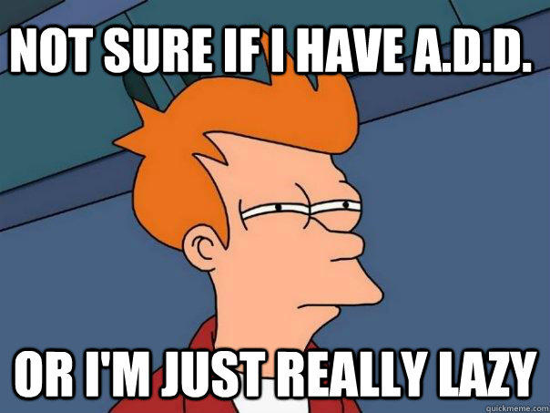 not sure if I have A.D.D. or I'm just really lazy - not sure if I have A.D.D. or I'm just really lazy  Futurama Fry