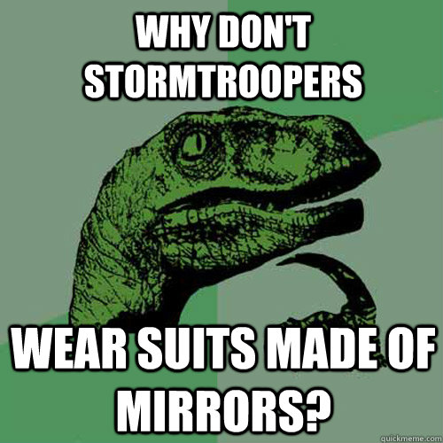Why don't stormtroopers Wear suits made of mirrors? - Why don't stormtroopers Wear suits made of mirrors?  Philosoraptor