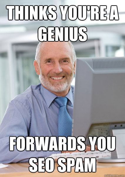 Thinks you're a genius Forwards you SEO spam