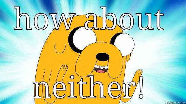 HOW ABOUT NEITHER! Jake The Dog