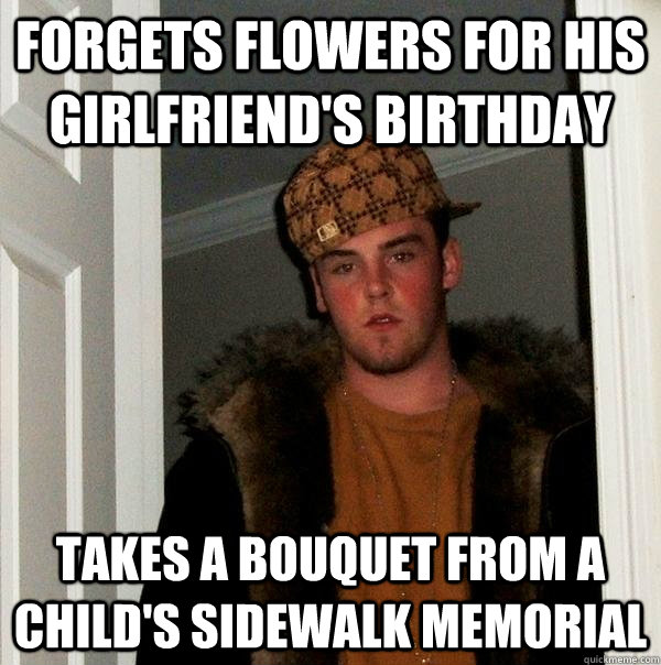 Forgets flowers for his girlfriend's birthday Takes a bouquet from a child's sidewalk memorial  - Forgets flowers for his girlfriend's birthday Takes a bouquet from a child's sidewalk memorial   Scumbag Steve