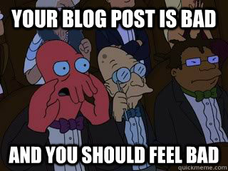 Your blog post is bad and you should feel bad - Your blog post is bad and you should feel bad  Bad Zoidberg