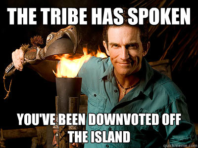 the tribe has spoken you've been downvoted off the island - the tribe has spoken you've been downvoted off the island  Misc
