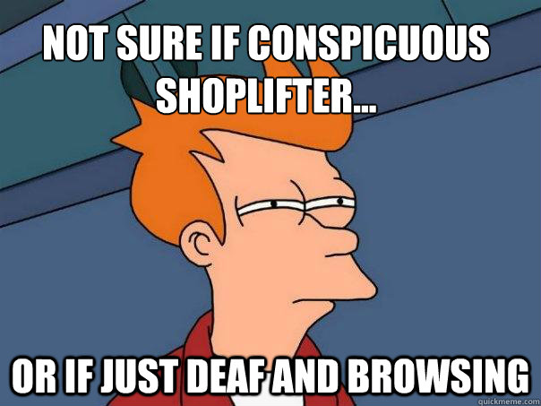 Not sure if conspicuous  shoplifter... Or if just deaf and browsing - Not sure if conspicuous  shoplifter... Or if just deaf and browsing  Futurama Fry