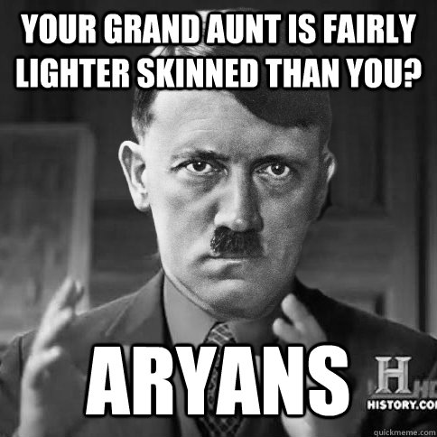 Your grand aunt is fairly lighter skinned than you? Aryans