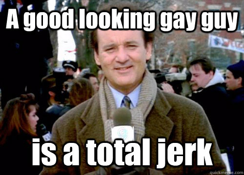 A good looking gay guy is a total jerk  Groundhog Day
