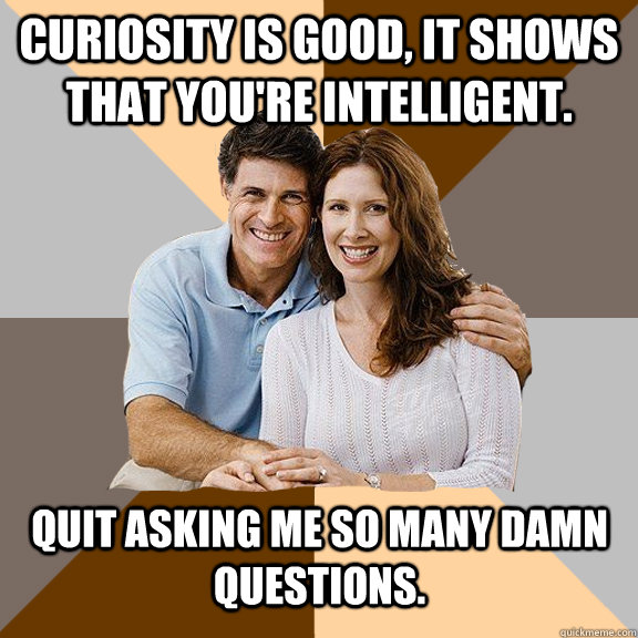 Curiosity is good, it shows that you're intelligent. quit asking me so many damn questions. - Curiosity is good, it shows that you're intelligent. quit asking me so many damn questions.  Scumbag Parents