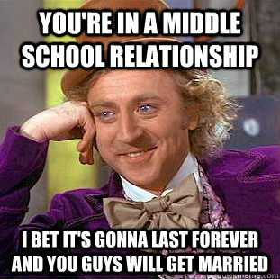 You're in a middle school relationship I bet it's gonna last forever and you guys will get married - You're in a middle school relationship I bet it's gonna last forever and you guys will get married  Condescending Wonka
