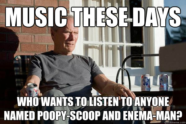 music these days who wants to listen to anyone named poopy-scoop and Enema-man? - music these days who wants to listen to anyone named poopy-scoop and Enema-man?  Feels Old Man