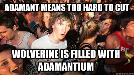 Adamant means too hard to cut wolverine is filled with adamantium - Adamant means too hard to cut wolverine is filled with adamantium  Sudden Clarity Clarence