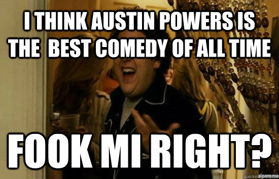 i think austin powers is the  best comedy of all time Fook mi right? - i think austin powers is the  best comedy of all time Fook mi right?  Jonah Hill - Fuck me right