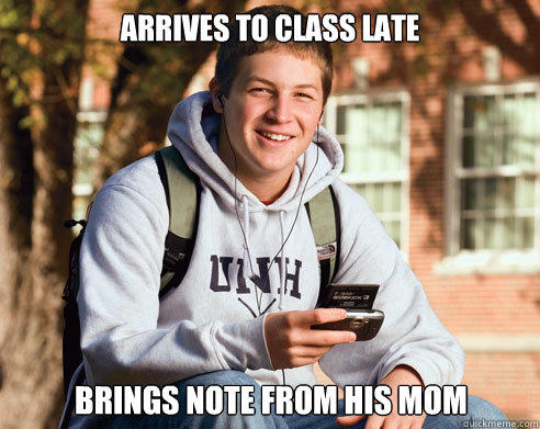 arrives to class late  brings note from his mom - arrives to class late  brings note from his mom  College Freshman