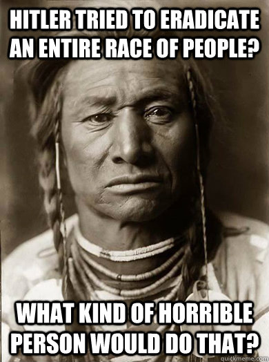 Hitler tried to eradicate an entire race of people? What kind of horrible person would do that? - Hitler tried to eradicate an entire race of people? What kind of horrible person would do that?  Unimpressed American Indian