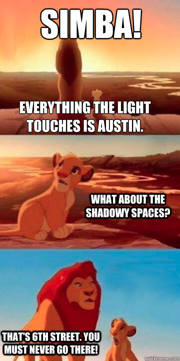 Look, Simba! Everything the light touches is Austin. What about the shadowy spaces? That's 6th Street. You must never go there!