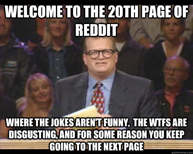 Welcome to the 20th page of reddit Where the jokes aren't funny,  the wtfs are disgusting, and for some reason you keep going to the next page