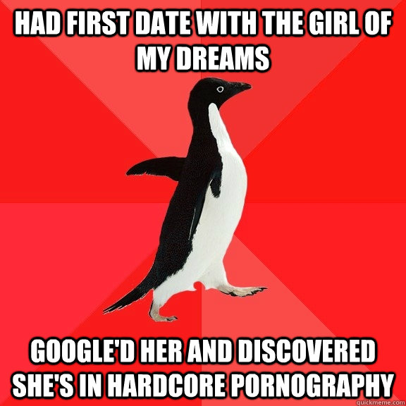 had first date with the girl of my dreams google'd her and discovered she's in hardcore pornography - had first date with the girl of my dreams google'd her and discovered she's in hardcore pornography  Socially Awesome Penguin