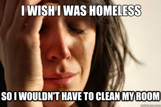 I wish I was homeless So I wouldn't have to clean my room  - I wish I was homeless So I wouldn't have to clean my room   First World Problems