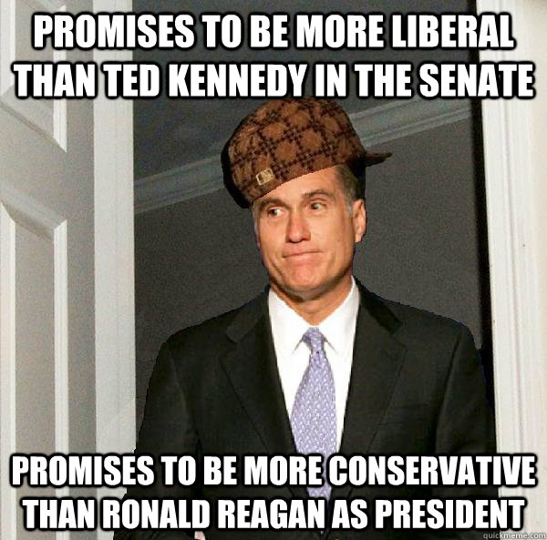 Promises to be more liberal than Ted Kennedy in the Senate Promises to be more conservative than Ronald Reagan as President - Promises to be more liberal than Ted Kennedy in the Senate Promises to be more conservative than Ronald Reagan as President  Scumbag Mitt Romney