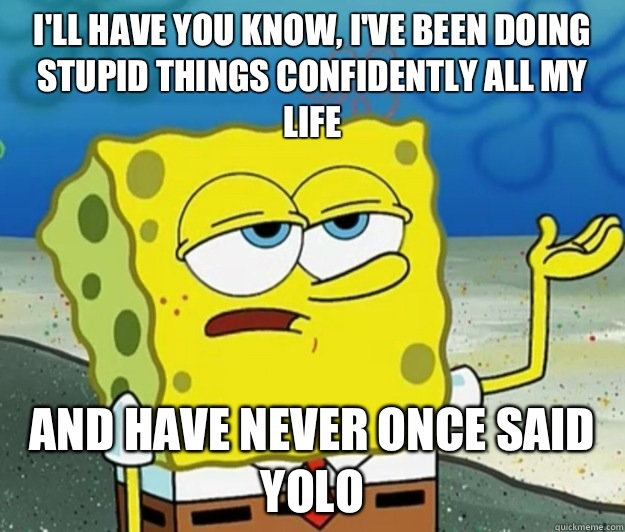 I'll have you know, I've been doing stupid things confidently all my life And have never once said yolo - I'll have you know, I've been doing stupid things confidently all my life And have never once said yolo  Tough Spongebob